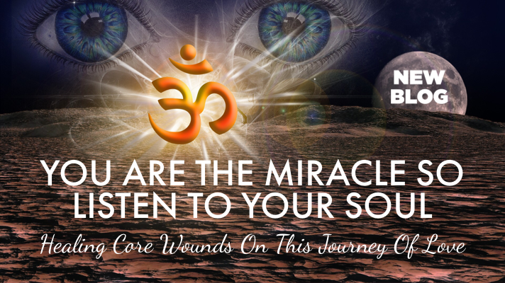 You Are The Miracle So Listen To Your Soul – Healing Core Wounds On This Journey Of Love