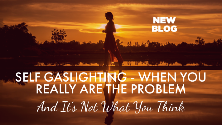 Self Gaslighting – When You Really Are The Problem & It's Not What You Think!