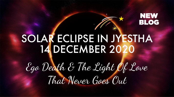 SOLAR ECLIPSE IN JYESTHA ~ 14TH DECEMBER 2020 ~ EGO DEATH & THE LIGHT OF ETERNAL LOVE THAT NEVER GOES OUT