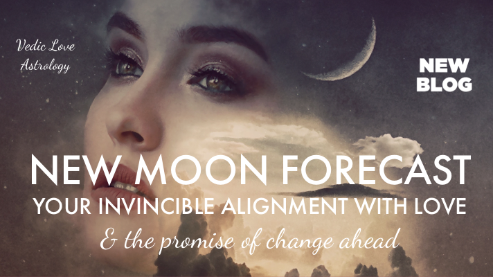 NEW MOON FORECAST | VEDIC LOVE ASTROLOGY | YOUR INVINCIBLE ALIGNMENT WITH LOVE + THE PROMISE OF CHANGE AHEAD